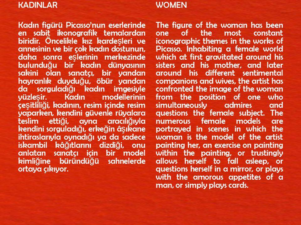 KADINLAR Kadın figürü Picasso'nun eserlerinde en sabit ikonografik temalardan biridir. Öncelikle kız kardeşleri ve annesinin ve bir çok kadın dostunun, daha sonra eşlerinin merkezinde bulunduğu bir kadın dünyasının sakini olan sanatçı, bir yandan hayranlık duyduğu, öbür yandan da sorguladığı kadın imgesiyle yüzleşir. Kadın modellerinin çeşitliliği, kadının, resim içinde resim yaparken, kendini güvenle rüyalara teslim ettiği, ayna aracılığıyla kendini sorguladığı, erkeğin âşıkane ihtiraslarıyla oynadığı ya da sadece iskambil kâğıtlarını dizdiği, onu anlatan sanatçı için bir model kimliğine büründüğü sahnelerde ortaya çıkıyor.