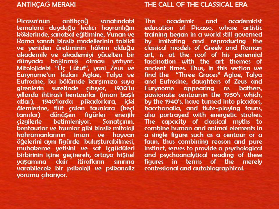 ANTİKÇAĞ MERAKI Picasso'nun antikçağ sanatındaki temalara duyduğu kalıcı hayranlığın köklerinde, sanatsal eğitimine, Yunan ve Roma sanatı klasik modellerinin taklidi ve yeniden üretiminin hâkim olduğu akademik ve akademiyi yücelten bir dünyada başlamış olması yatıyor. Mitolojideki Üç Lütuf , yani Zeus ve Eurynome'un kızları Aglae, Talya ve Eufrosine, bu bölümde karşımıza suya girenlerin suretinde çıkıyor, 1930'lu yıllarda ihtiraslı kentaurlar (insan başlı atlar), 1940'larda pikadorlara, içki âlemlerine, flüt çalan faunlara (keçi tanrılar) dönüşen figürler enerjik çizgilerle betimleniyor. Sanatçının, kentaurlar ve faunlar gibi klasik mitoloji kahramanlarının insan ve hayvan öğelerini aynı figürde buluşturabilmesi, muhakeme yetisini ve saf içgüdüleri birbirinin içine geçirerek, ortaya kişisel yaşamına dair itirafların sınırına varabilecek bir psikoloji ve psikanaliz yorumu çıkarıyor.