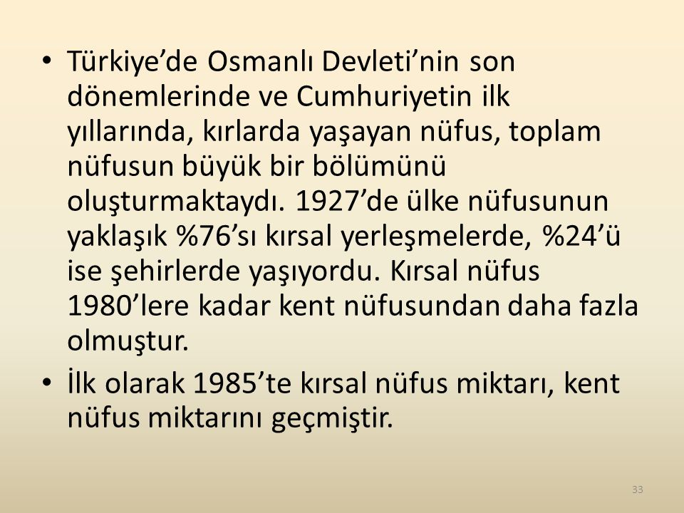 Türkiye'de Osmanlı Devleti'nin son dönemlerinde ve Cumhuriyetin ilk yıllarında, kırlarda yaşayan nüfus, toplam nüfusun büyük bir bölümünü oluşturmaktaydı. 1927'de ülke nüfusunun yaklaşık %76'sı kırsal yerleşmelerde, %24'ü ise şehirlerde yaşıyordu. Kırsal nüfus 1980'lere kadar kent nüfusundan daha fazla olmuştur.