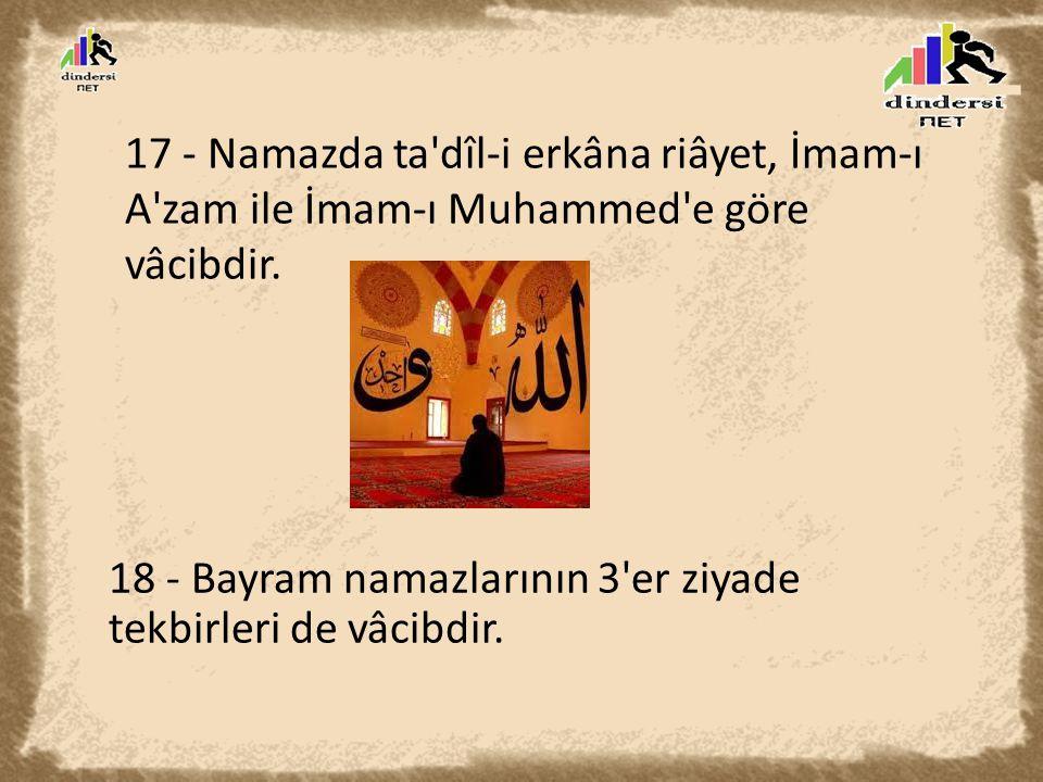 17 - Namazda ta dîl-i erkâna riâyet, İmam-ı A zam ile İmam-ı Muhammed e göre vâcibdir.