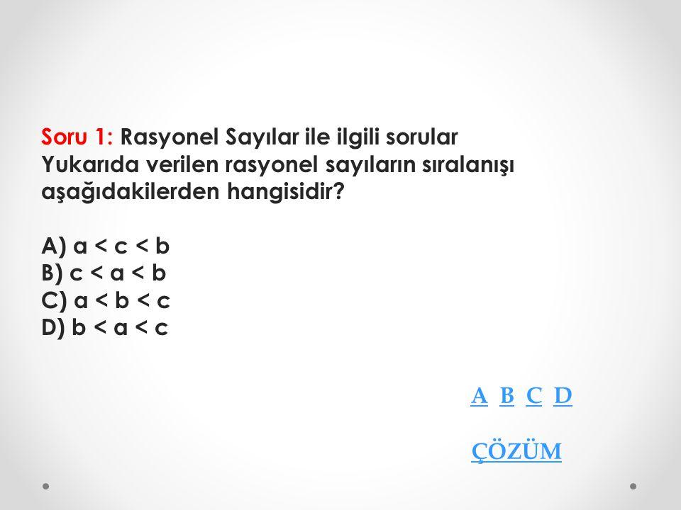 Soru 1: Rasyonel Sayılar ile ilgili sorular Yukarıda verilen rasyonel sayıların sıralanışı aşağıdakilerden hangisidir A) a < c < b B) c < a < b C) a < b < c D) b < a < c