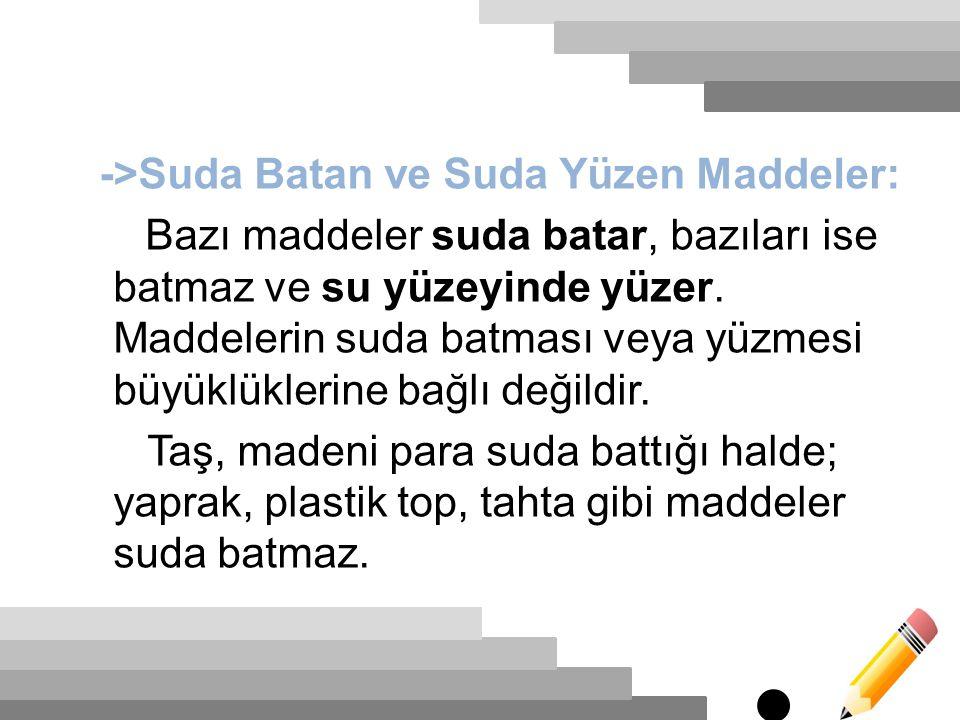->Suda Batan ve Suda Yüzen Maddeler: Bazı maddeler suda batar, bazıları ise batmaz ve su yüzeyinde yüzer.