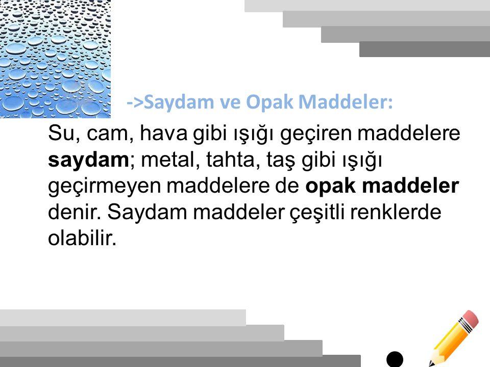 ->Saydam ve Opak Maddeler: Su, cam, hava gibi ışığı geçiren maddelere saydam; metal, tahta, taş gibi ışığı geçirmeyen maddelere de opak maddeler denir.