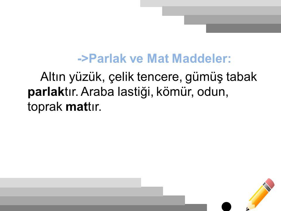 ->Parlak ve Mat Maddeler: Altın yüzük, çelik tencere, gümüş tabak parlaktır.