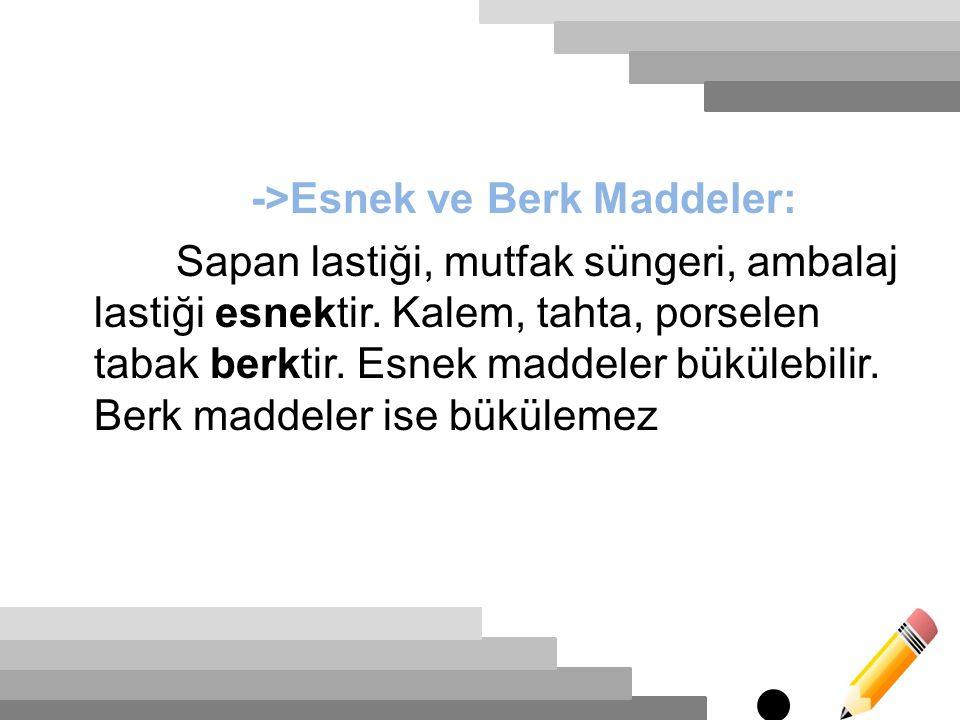 ->Esnek ve Berk Maddeler: Sapan lastiği, mutfak süngeri, ambalaj lastiği esnektir.