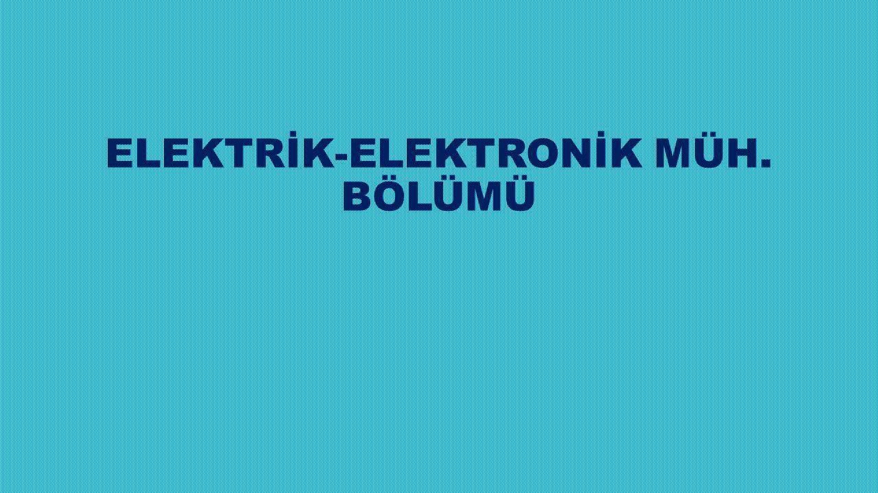 ELEKTRİK-ELEKTRONİK MÜH. BÖLÜMÜ