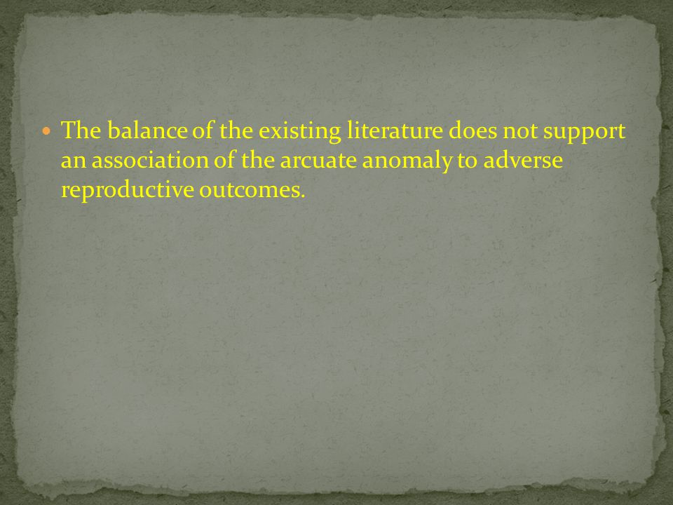 The balance of the existing literature does not support an association of the arcuate anomaly to adverse reproductive outcomes.