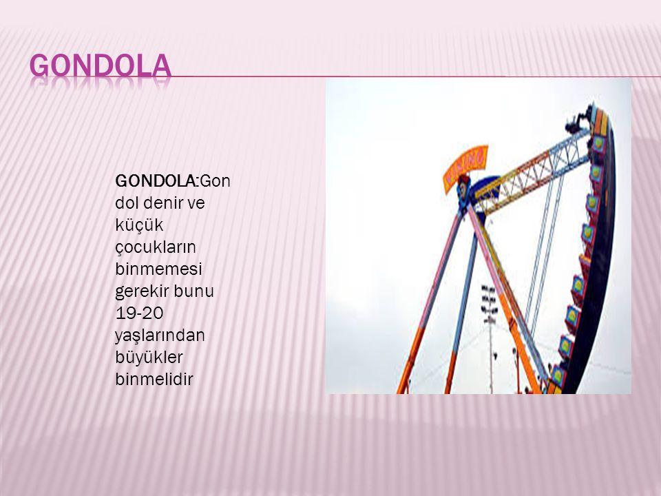 GONDOLA GONDOLA:Gondol denir ve küçük çocukların binmemesi gerekir bunu 19-20 yaşlarından büyükler binmelidir.