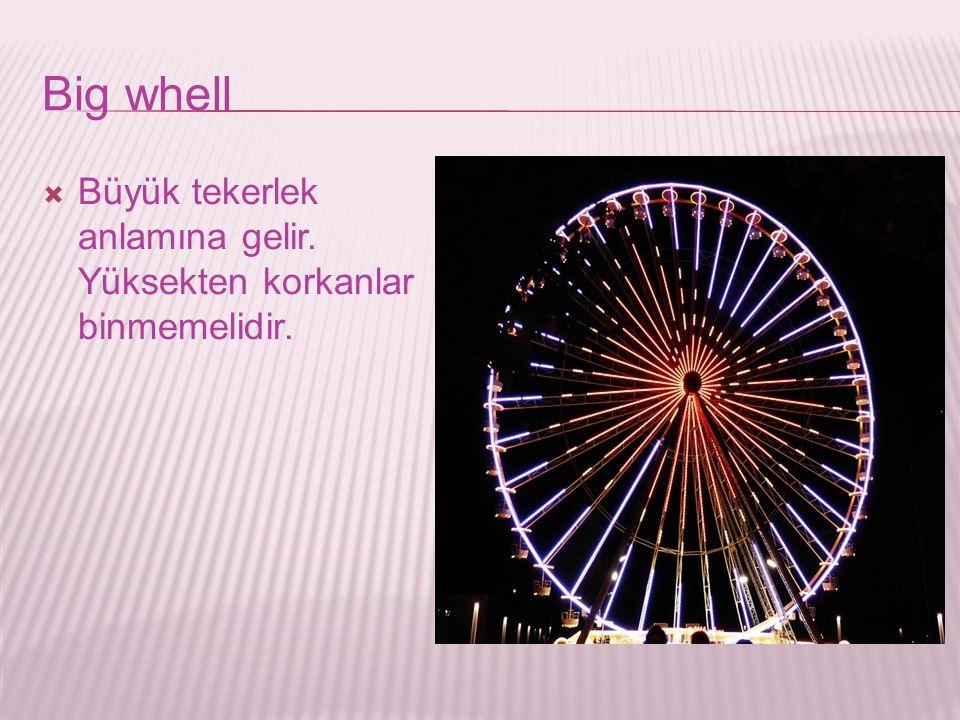 Big whell Büyük tekerlek anlamına gelir. Yüksekten korkanlar binmemelidir.