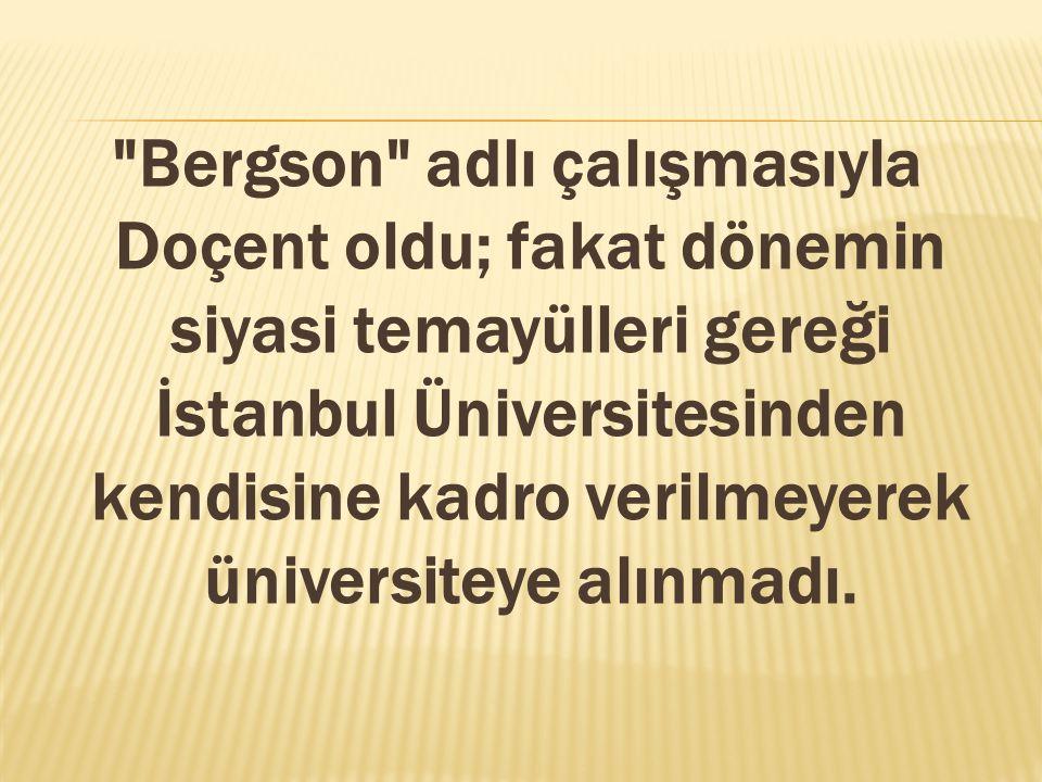 Bergson adlı çalışmasıyla Doçent oldu; fakat dönemin siyasi temayülleri gereği İstanbul Üniversitesinden kendisine kadro verilmeyerek üniversiteye alınmadı.