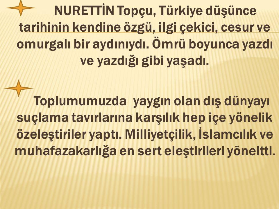 NURETTİN Topçu, Türkiye düşünce tarihinin kendine özgü, ilgi çekici, cesur ve omurgalı bir aydınıydı. Ömrü boyunca yazdı ve yazdığı gibi yaşadı.