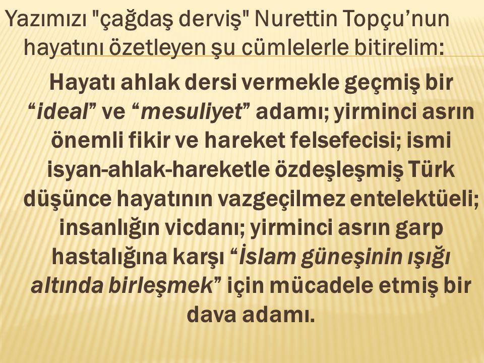 Yazımızı çağdaş derviş Nurettin Topçu'nun hayatını özetleyen şu cümlelerle bitirelim: