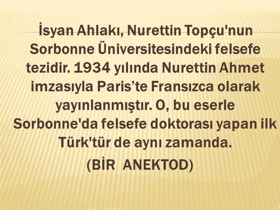 İsyan Ahlakı, Nurettin Topçu nun Sorbonne Üniversitesindeki felsefe tezidir. 1934 yılında Nurettin Ahmet imzasıyla Paris'te Fransızca olarak yayınlanmıştır. O, bu eserle Sorbonne da felsefe doktorası yapan ilk Türk tür de aynı zamanda.