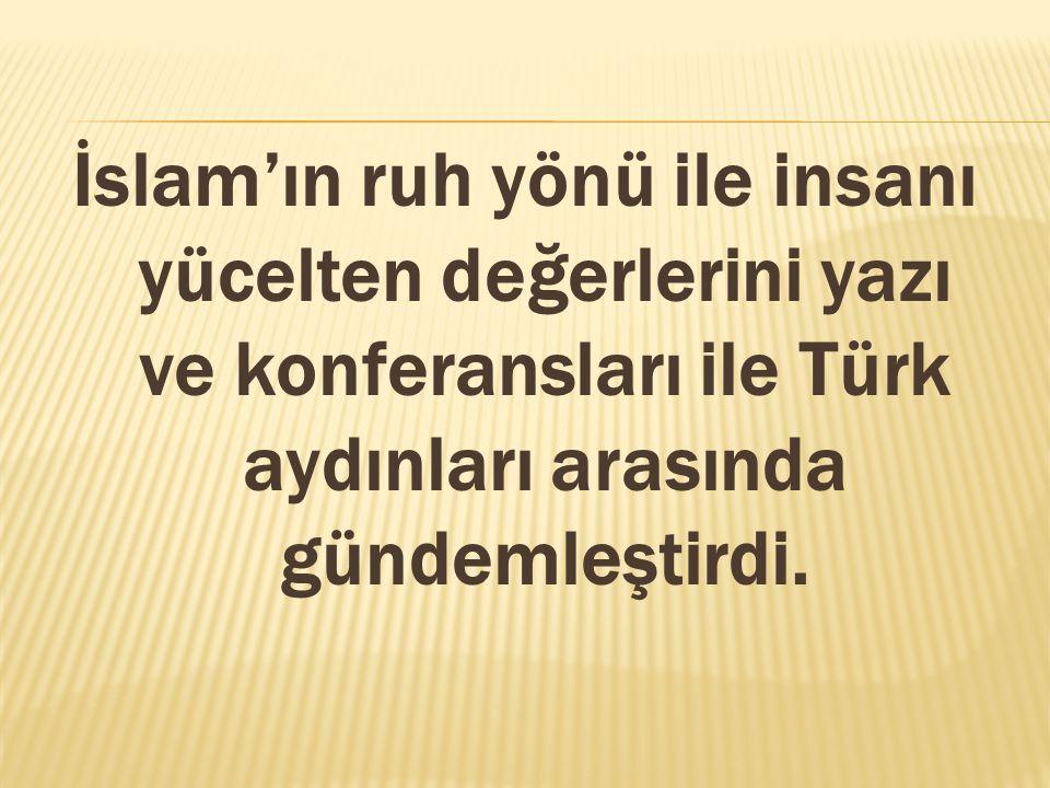 İslam'ın ruh yönü ile insanı yücelten değerlerini yazı ve konferansları ile Türk aydınları arasında gündemleştirdi.