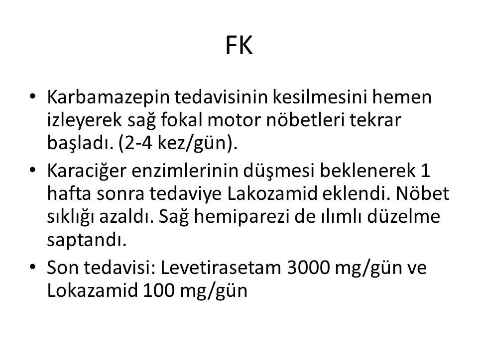 FK Karbamazepin tedavisinin kesilmesini hemen izleyerek sağ fokal motor nöbetleri tekrar başladı. (2-4 kez/gün).