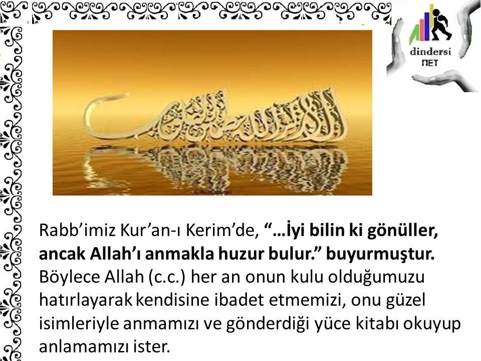 Rabb'imiz Kur'an-ı Kerim'de, …İyi bilin ki gönüller, ancak Allah'ı anmakla huzur bulur. buyurmuştur.