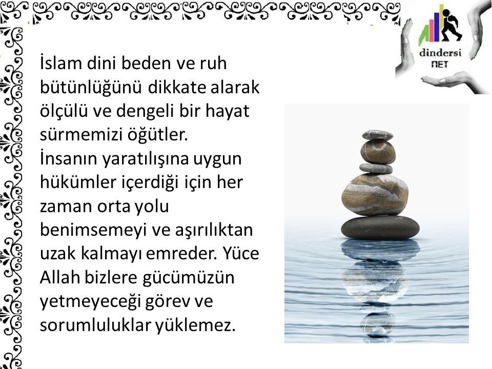 İslam dini beden ve ruh bütünlüğünü dikkate alarak ölçülü ve dengeli bir hayat sürmemizi öğütler.