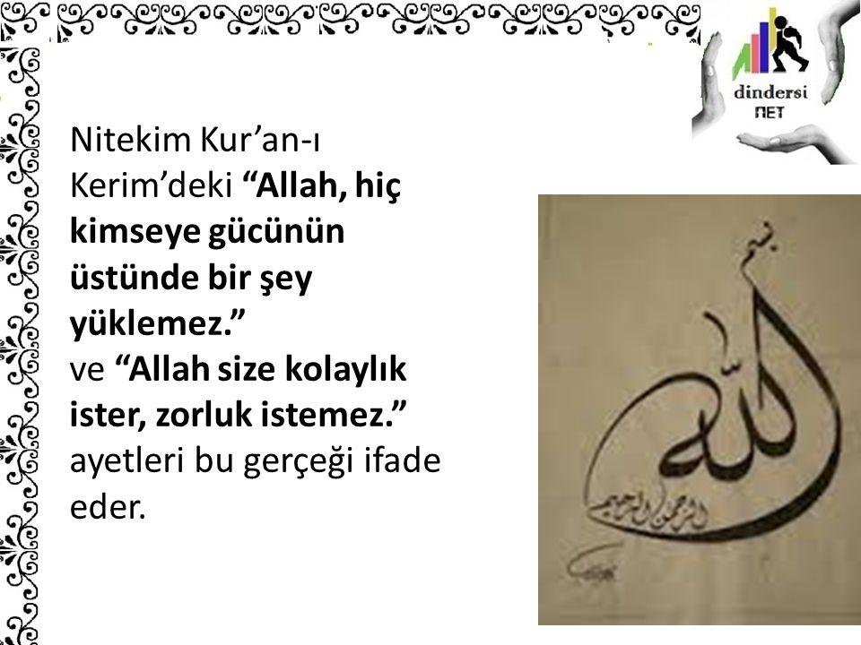 Nitekim Kur'an-ı Kerim'deki Allah, hiç kimseye gücünün üstünde bir şey yüklemez. ve Allah size kolaylık ister, zorluk istemez. ayetleri bu gerçeği ifade eder.