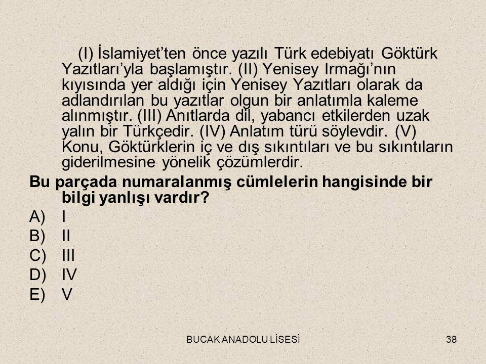 (I) İslamiyet'ten önce yazılı Türk edebiyatı Göktürk Yazıtları'yla başlamıştır. (II) Yenisey Irmağı'nın kıyısında yer aldığı için Yenisey Yazıtları olarak da adlandırılan bu yazıtlar olgun bir anlatımla kaleme alınmıştır. (III) Anıtlarda dil, yabancı etkilerden uzak yalın bir Türkçedir. (IV) Anlatım türü söylevdir. (V) Konu, Göktürklerin iç ve dış sıkıntıları ve bu sıkıntıların giderilmesine yönelik çözümlerdir.