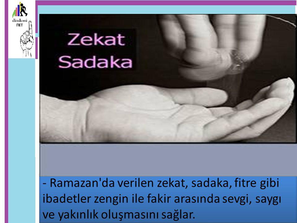 - Ramazan da verilen zekat, sadaka, fitre gibi ibadetler zengin ile fakir arasında sevgi, saygı ve yakınlık oluşmasını sağlar.