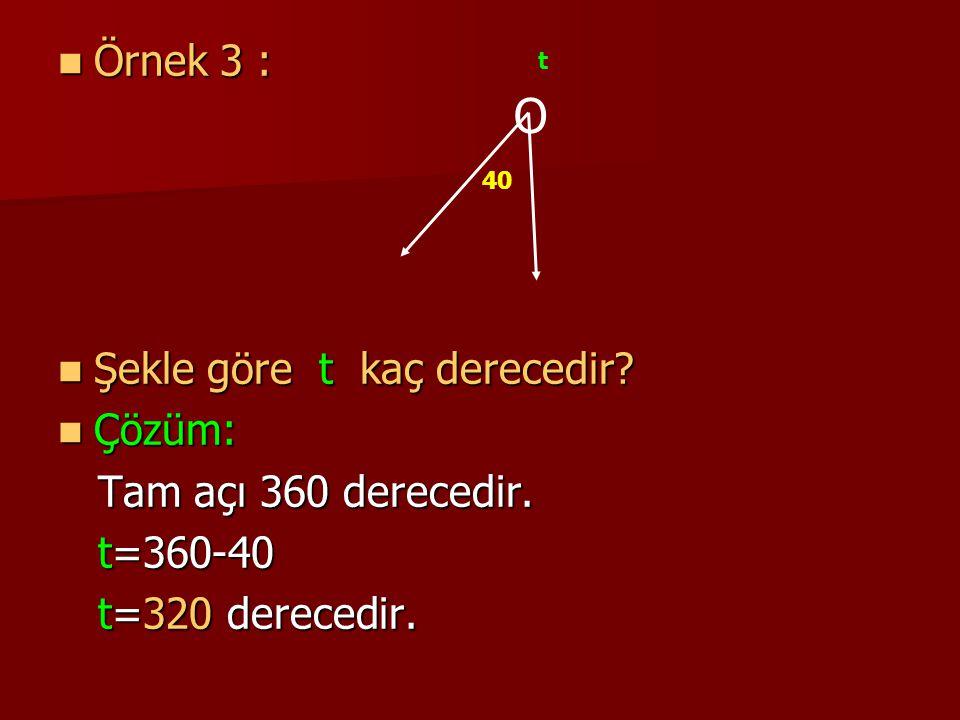 O Örnek 3 : Şekle göre t kaç derecedir Çözüm: Tam açı 360 derecedir.