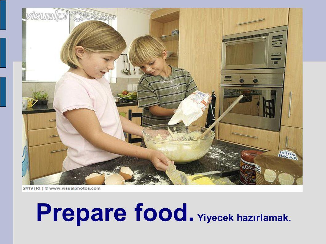 Prepare food. Yiyecek hazırlamak.