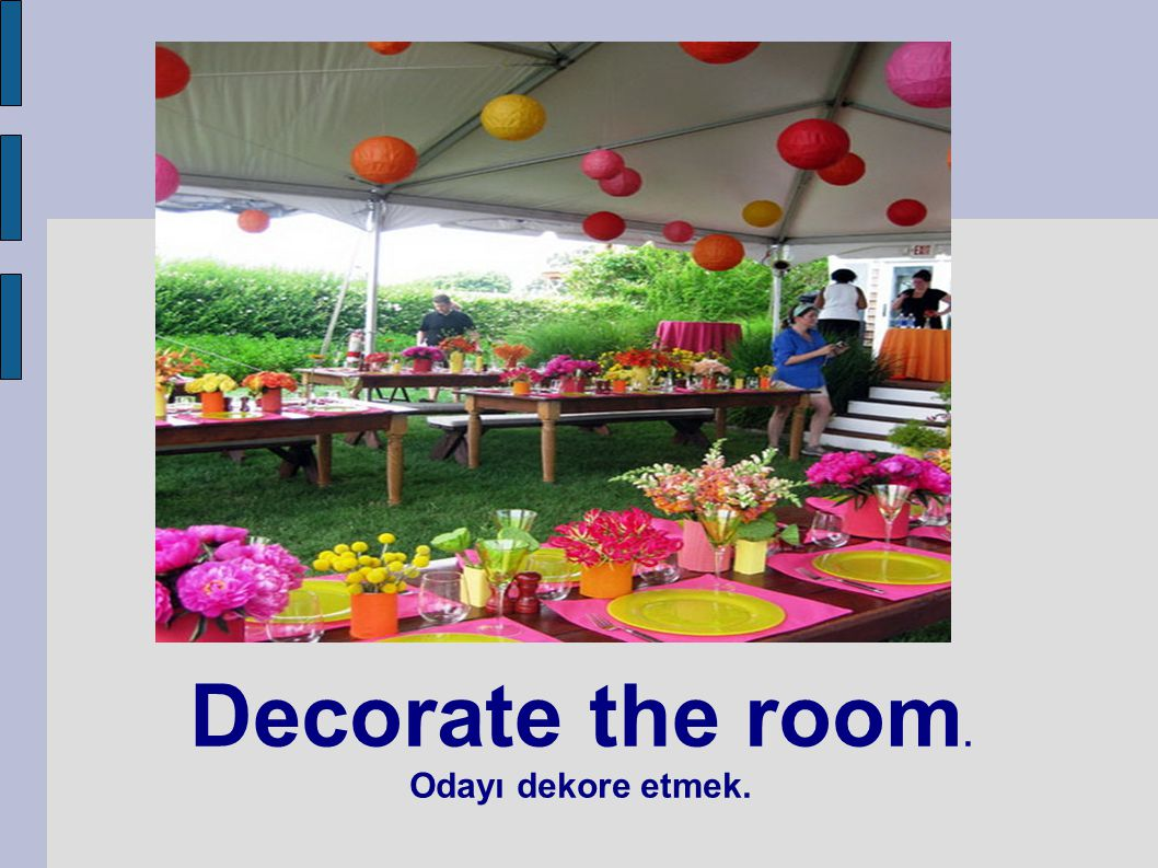 Decorate the room. Odayı dekore etmek.
