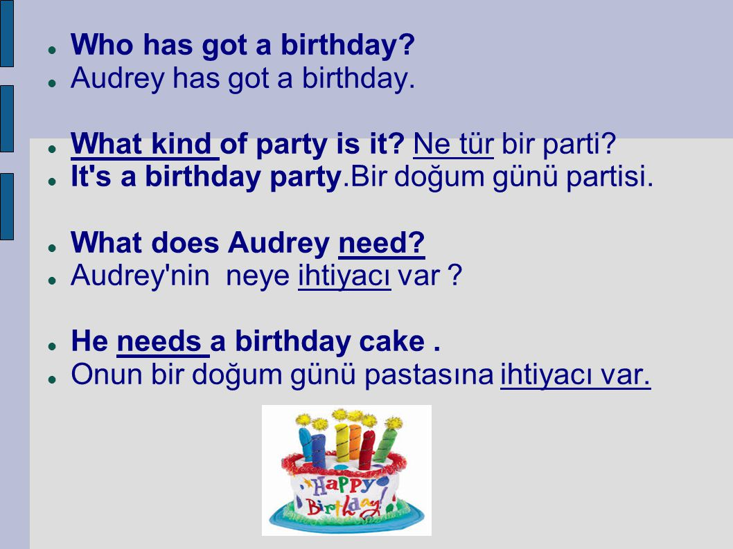 Who has got a birthday Audrey has got a birthday. What kind of party is it Ne tür bir parti It s a birthday party.Bir doğum günü partisi.
