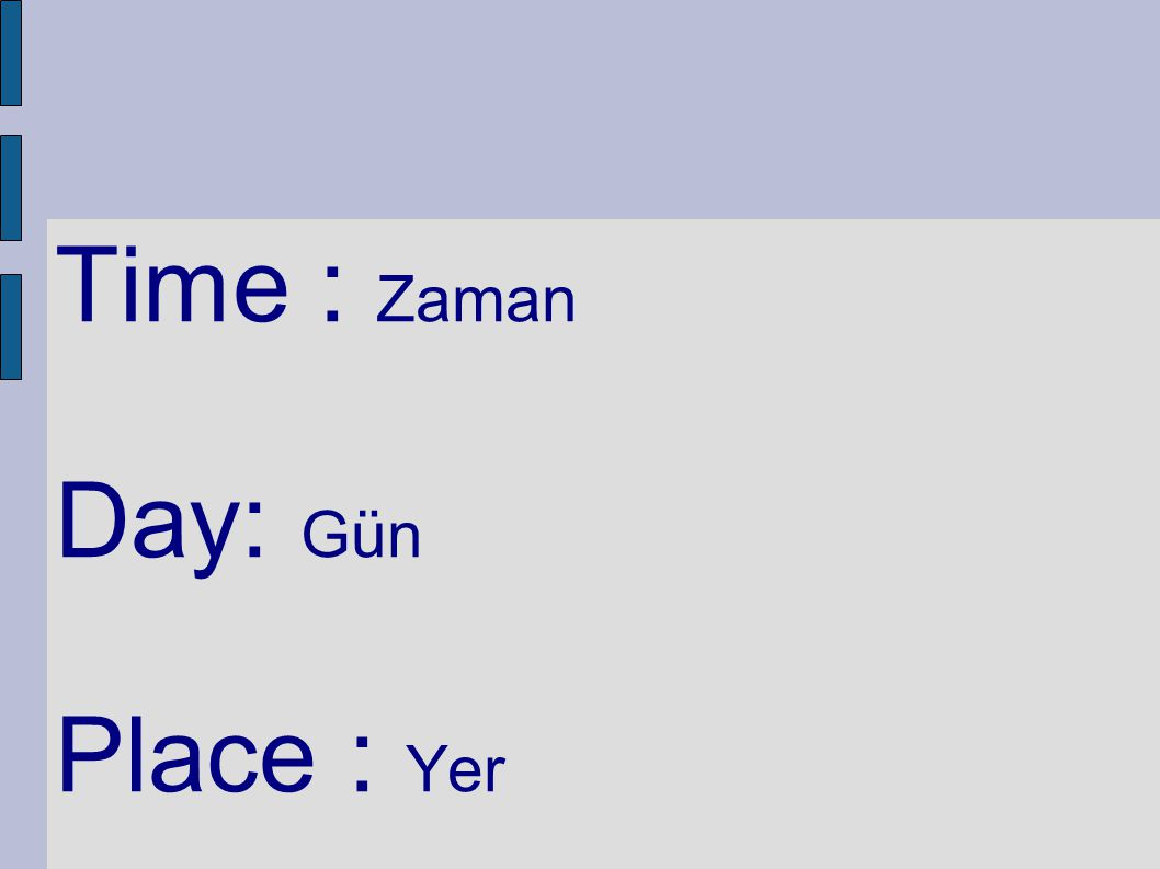 Time : Zaman Day: Gün Place : Yer