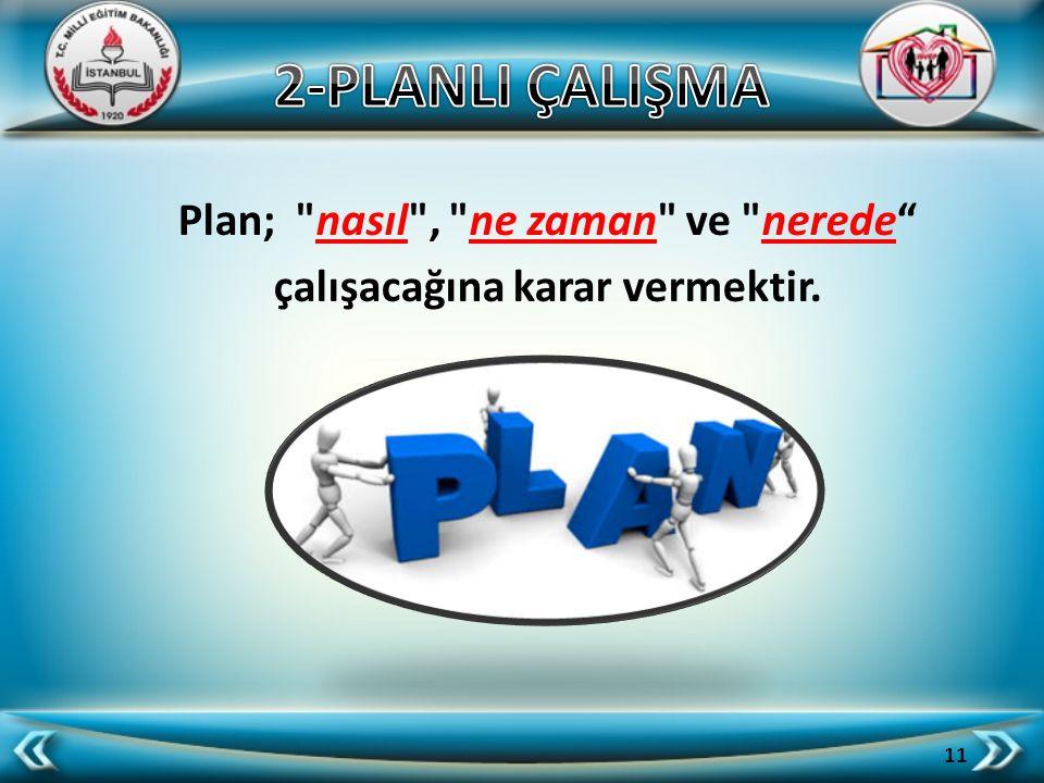 Plan; nasıl , ne zaman ve nerede çalışacağına karar vermektir.