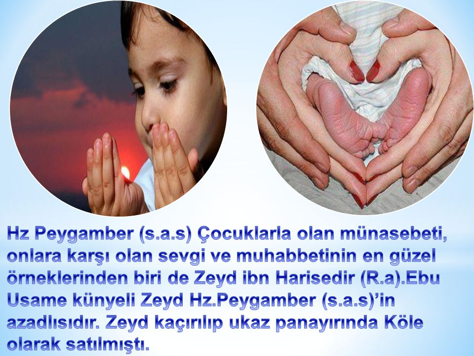 Hz Peygamber (s.a.s) Çocuklarla olan münasebeti, onlara karşı olan sevgi ve muhabbetinin en güzel örneklerinden biri de Zeyd ibn Harisedir (R.a).Ebu Usame künyeli Zeyd Hz.Peygamber (s.a.s)'in azadlısıdır.