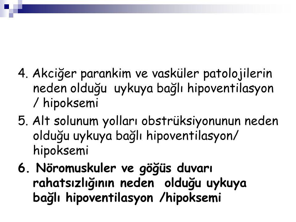 4. Akciğer parankim ve vasküler patolojilerin neden olduğu uykuya bağlı hipoventilasyon / hipoksemi