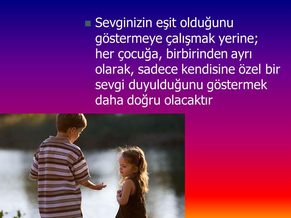 Sevginizin eşit olduğunu göstermeye çalışmak yerine; her çocuğa, birbirinden ayrı olarak, sadece kendisine özel bir sevgi duyulduğunu göstermek daha doğru olacaktır