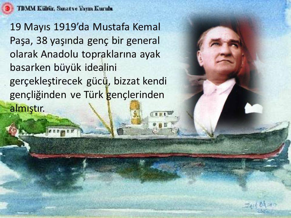 19 Mayıs 1919'da Mustafa Kemal Paşa, 38 yaşında genç bir general olarak Anadolu topraklarına ayak basarken büyük idealini gerçekleştirecek gücü, bizzat kendi gençliğinden ve Türk gençlerinden almıştır.