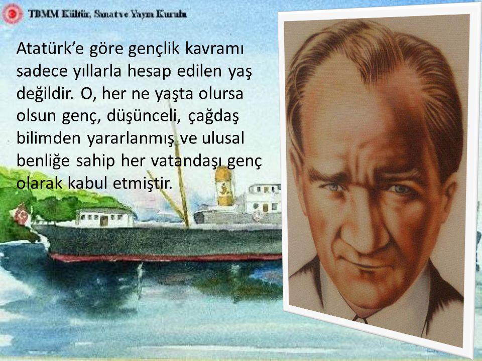 Atatürk'e göre gençlik kavramı sadece yıllarla hesap edilen yaş değildir.