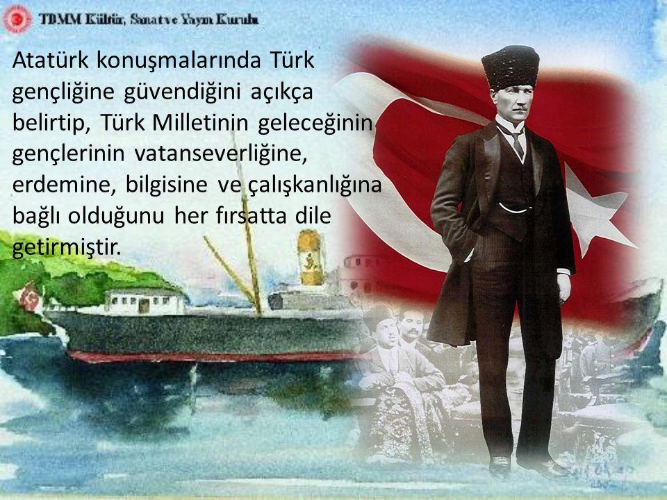 Atatürk konuşmalarında Türk gençliğine güvendiğini açıkça belirtip, Türk Milletinin geleceğinin gençlerinin vatanseverliğine, erdemine, bilgisine ve çalışkanlığına bağlı olduğunu her fırsatta dile getirmiştir.