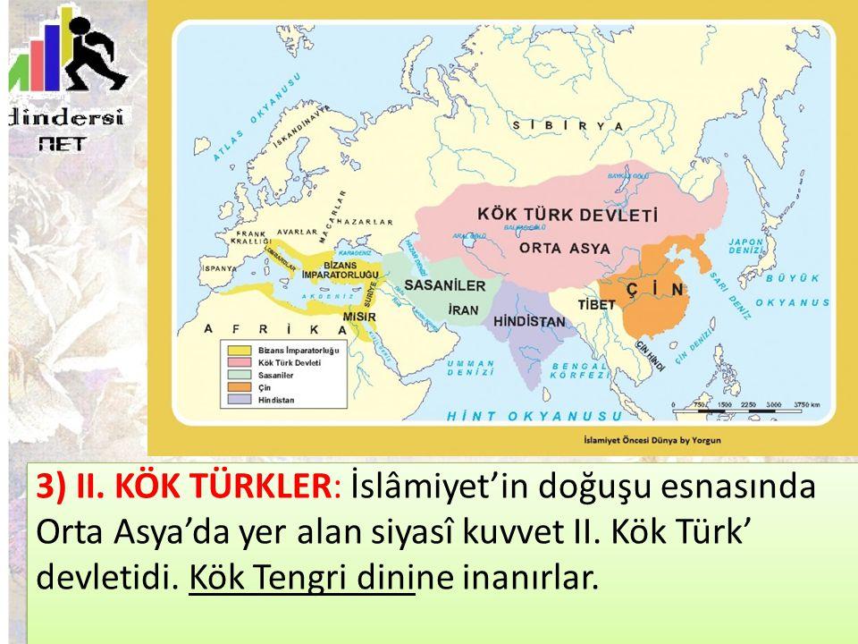 3) II. KÖK TÜRKLER: İslâmiyet'in doğuşu esnasında Orta Asya'da yer alan siyasî kuvvet II.