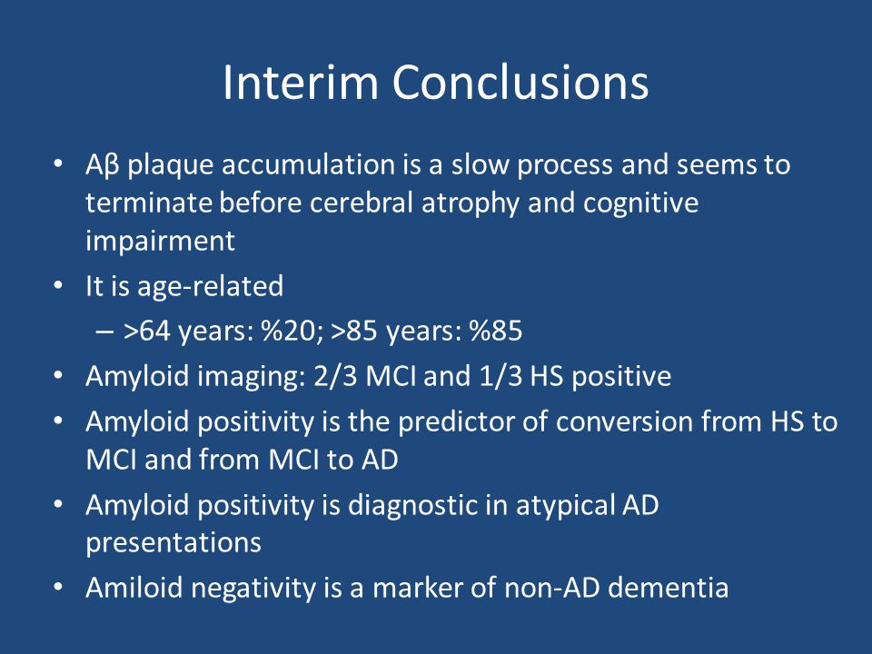 Interim Conclusions Aβ plaque accumulation is a slow process and seems to terminate before cerebral atrophy and cognitive impairment.