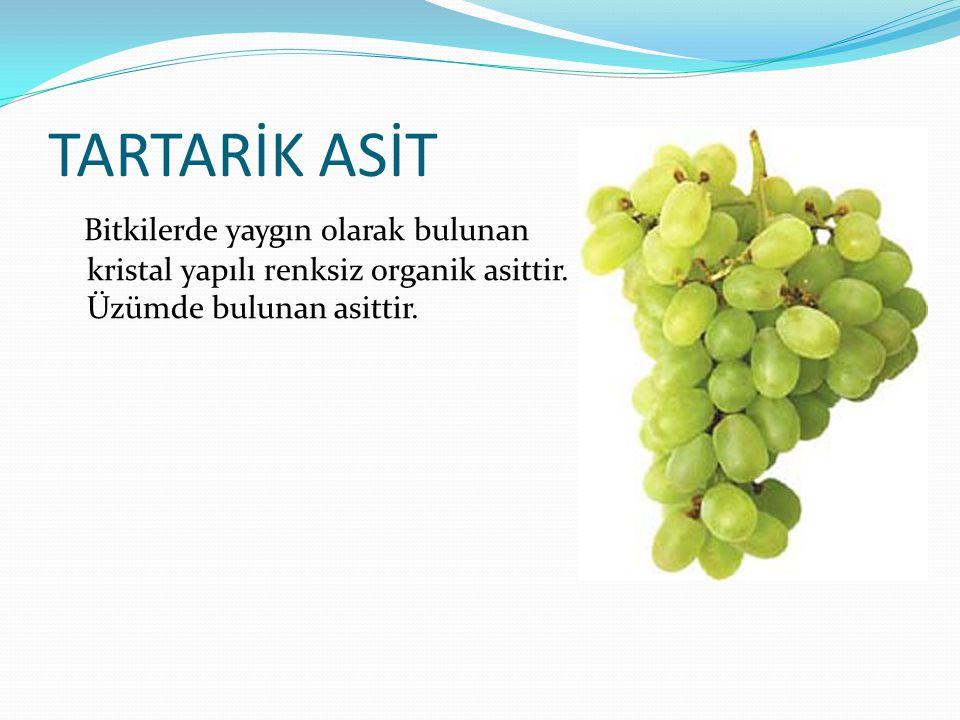 TARTARİK ASİT Bitkilerde yaygın olarak bulunan kristal yapılı renksiz organik asittir.