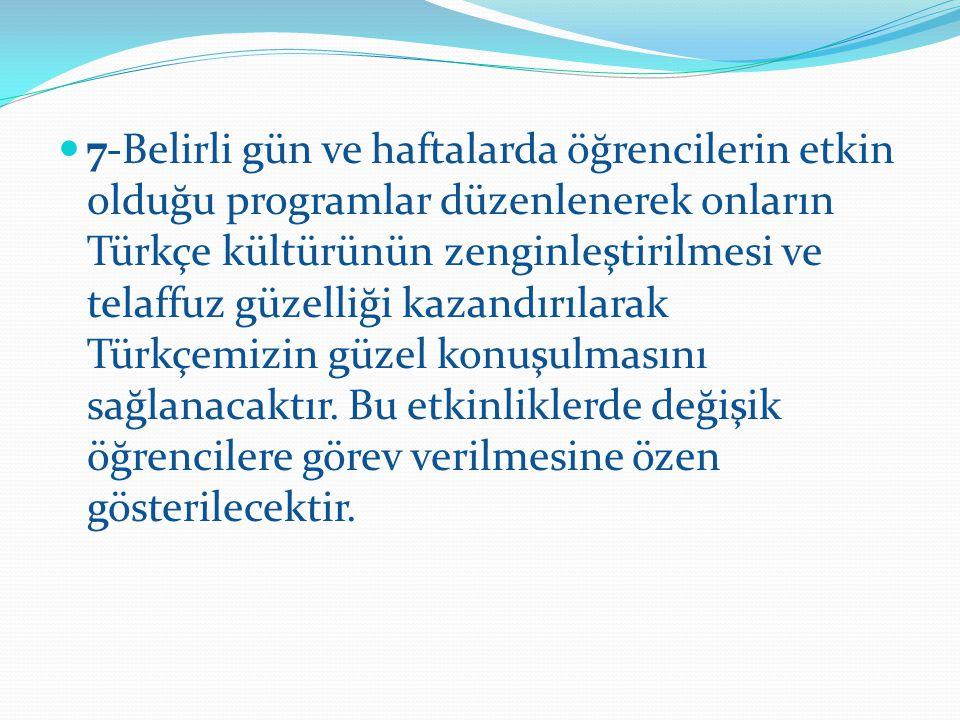 7-Belirli gün ve haftalarda öğrencilerin etkin olduğu programlar düzenlenerek onların Türkçe kültürünün zenginleştirilmesi ve telaffuz güzelliği kazandırılarak Türkçemizin güzel konuşulmasını sağlanacaktır.