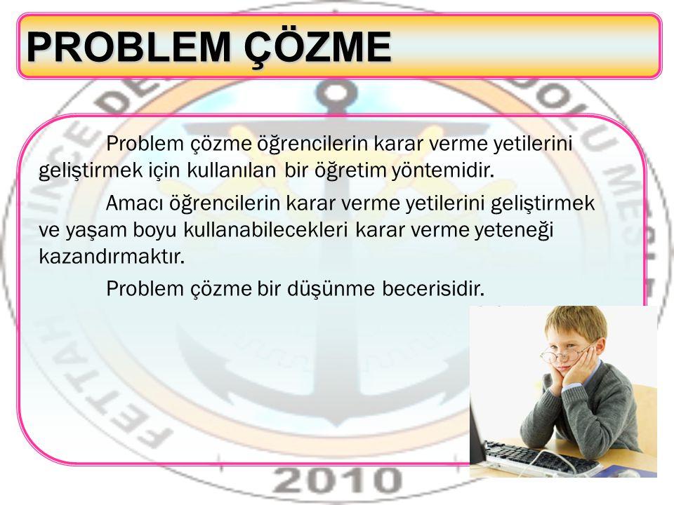 PROBLEM ÇÖZME Problem çözme öğrencilerin karar verme yetilerini geliştirmek için kullanılan bir öğretim yöntemidir.
