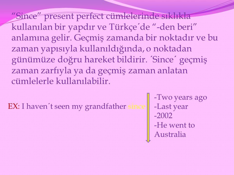 Since present perfect cümlelerinde sıklıkla kullanılan bir yapdır ve Türkçe´de -den beri anlamına gelir. Geçmiş zamanda bir noktadır ve bu zaman yapısıyla kullanıldığında, o noktadan günümüze doğru hareket bildirir. ´Since´ geçmiş zaman zarfıyla ya da geçmiş zaman anlatan cümlelerle kullanılabilir.