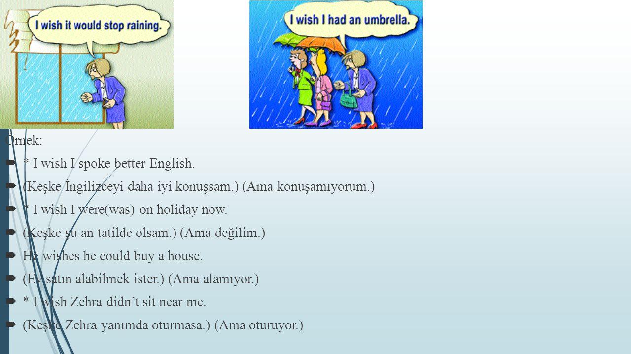 Örnek: * I wish I spoke better English. (Keşke İngilizceyi daha iyi konuşsam.) (Ama konuşamıyorum.)