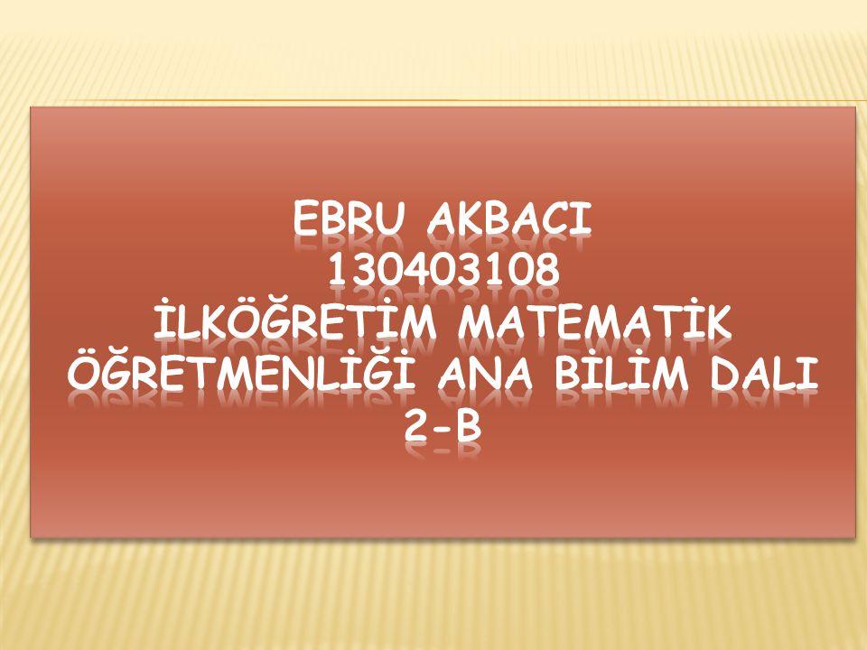 Ebru akbacI 130403108 İlköğretİm Matematİk Öğretmenlİğİ Ana bİlİm DalI 2-b