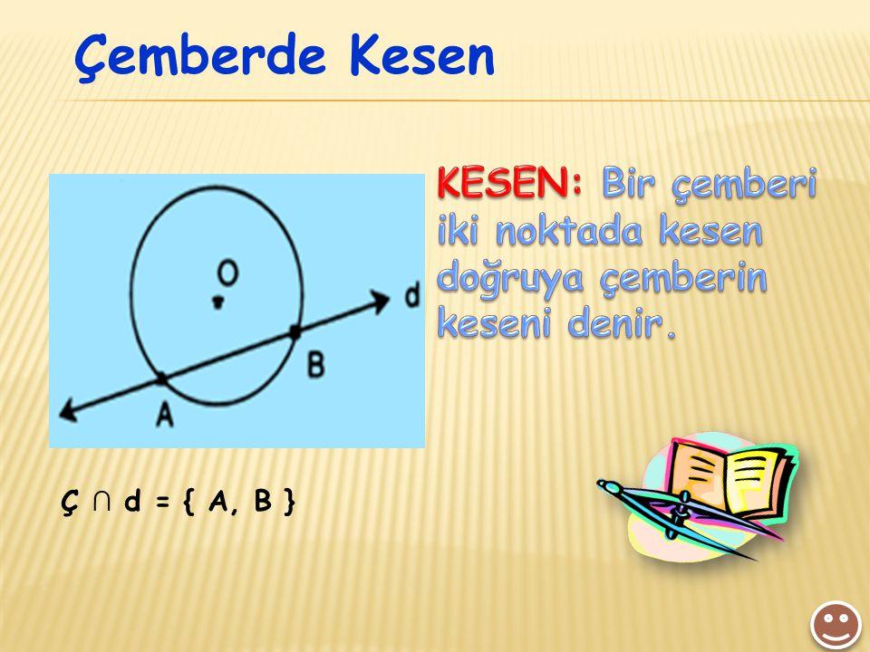 Çemberde Kesen KESEN: Bir çemberi iki noktada kesen doğruya çemberin keseni denir. Ç ∩ d = { A, B }