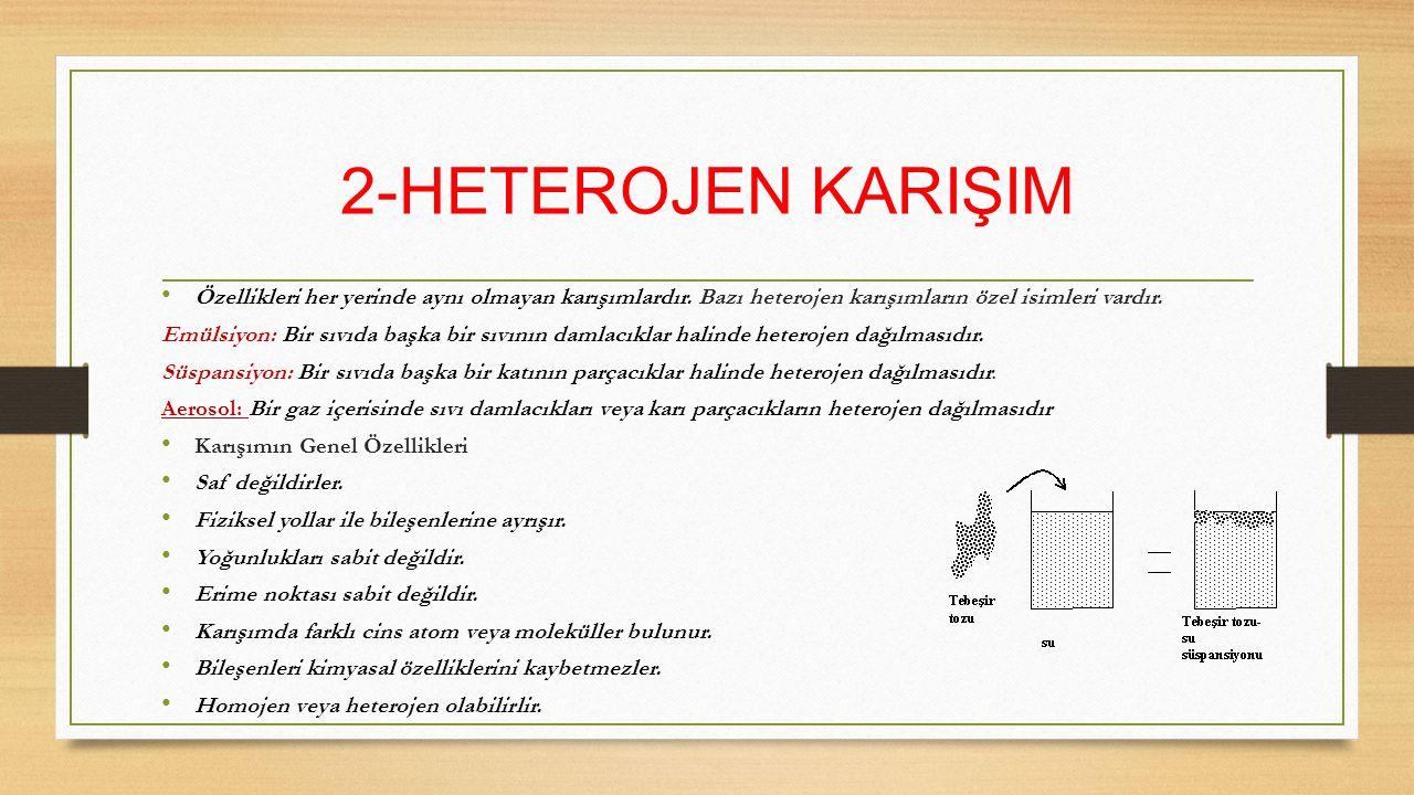 2-HETEROJEN KARIŞIM Özellikleri her yerinde aynı olmayan karışımlardır. Bazı heterojen karışımların özel isimleri vardır.