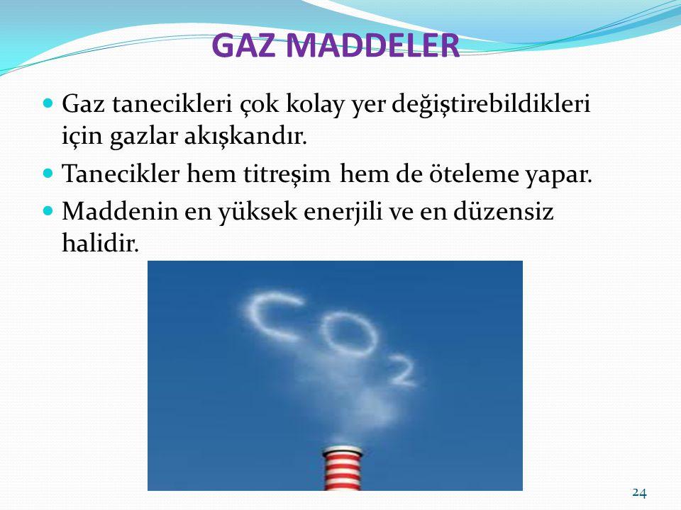 GAZ MADDELER Gaz tanecikleri çok kolay yer değiştirebildikleri için gazlar akışkandır. Tanecikler hem titreşim hem de öteleme yapar.
