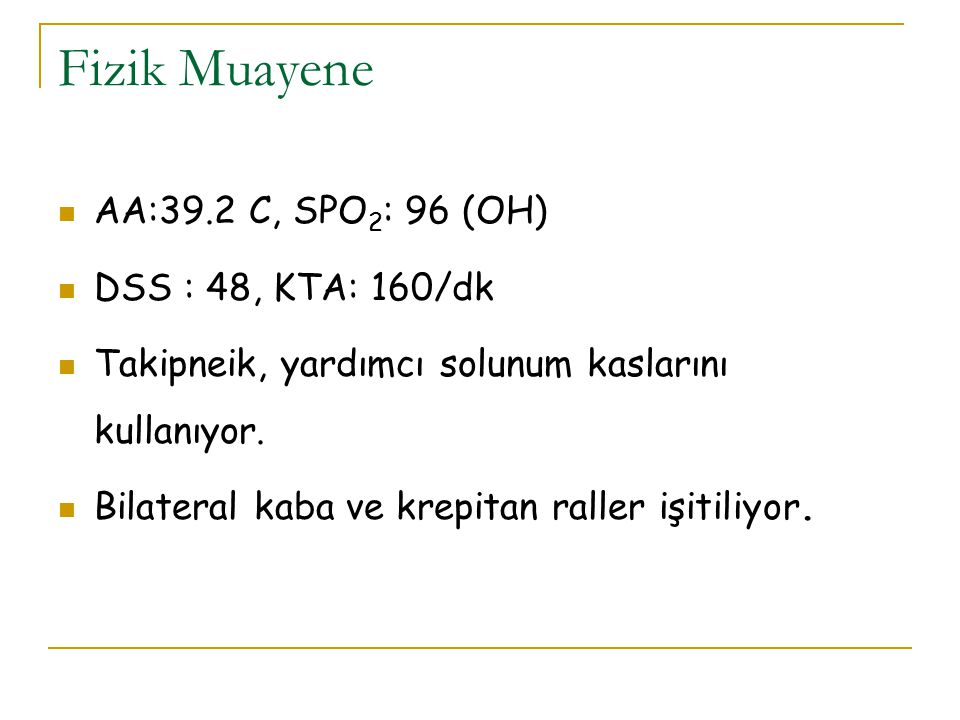 Fizik Muayene AA:39.2 C, SPO2: 96 (OH) DSS : 48, KTA: 160/dk