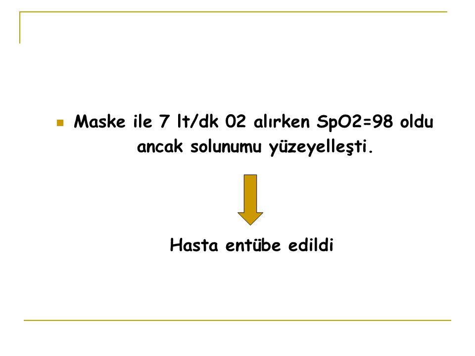 Maske ile 7 lt/dk 02 alırken SpO2=98 oldu ancak solunumu yüzeyelleşti.