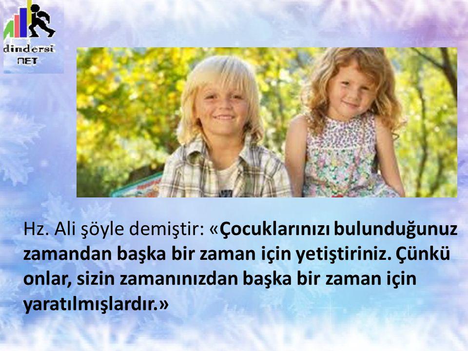 Hz. Ali şöyle demiştir: «Çocuklarınızı bulunduğunuz zamandan başka bir zaman için yetiştiriniz.